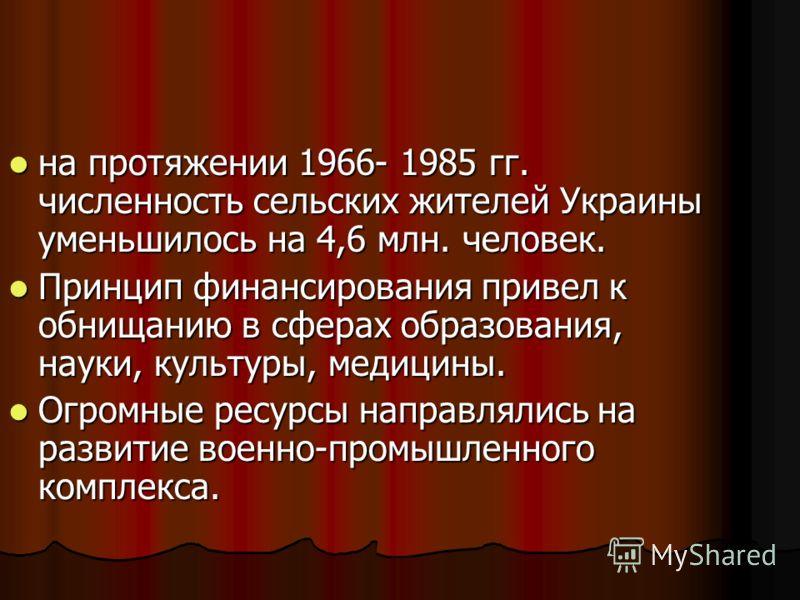 на протяжении 1966- 1985 гг. численность сельских жителей Украины уменьшилось на 4,6 млн. человек. на протяжении 1966- 1985 гг. численность сельских жителей Украины уменьшилось на 4,6 млн. человек. Принцип финансирования привел к обнищанию в сферах о
