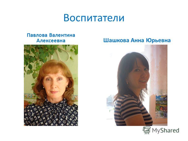 Воспитатели Павлова Валентина Алексеевна Шашкова Анна Юрьевна