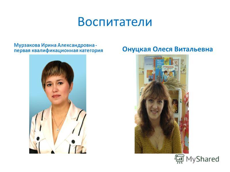 Воспитатели Мурзакова Ирина Александровна - первая квалификационная категория Онуцкая Олеся Витальевна