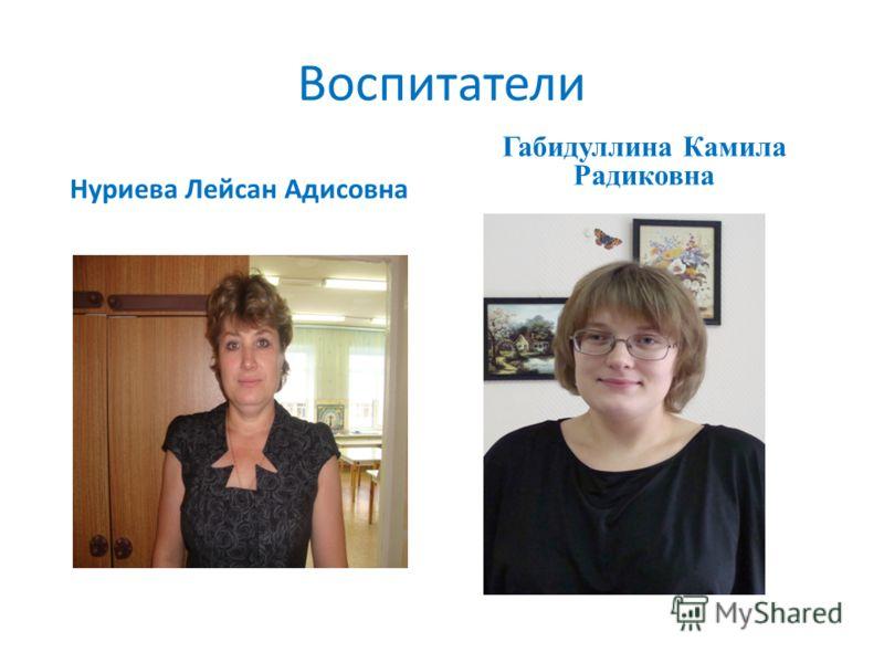 Воспитатели Нуриева Лейсан Адисовна Габидуллина Камила Радиковна