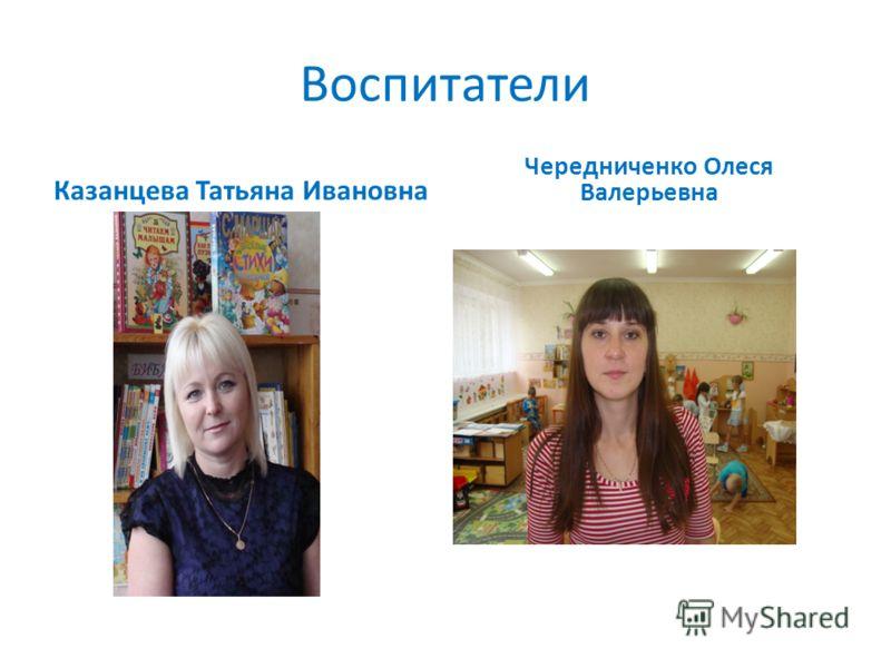 Воспитатели Казанцева Татьяна Ивановна Чередниченко Олеся Валерьевна