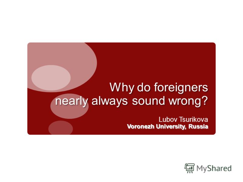 Why do foreigners nearly always sound wrong? Lubov Tsurikova Voronezh University, Russia