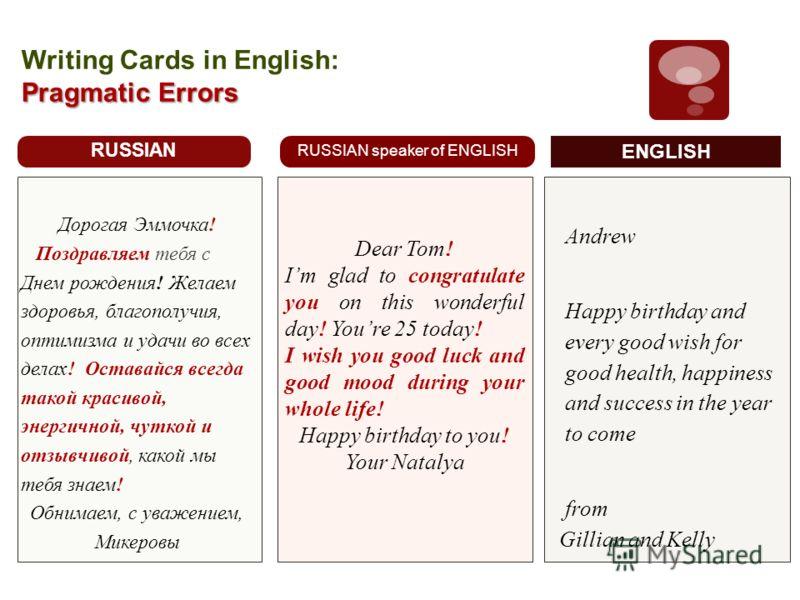 Pragmatic Errors Writing Cards in English: Pragmatic Errors RUSSIAN Дорогая Эммочка! Поздравляем тебя с Днем рождения! Желаем здоровья, благополучия, оптимизма и удачи во всех делах! Оставайся всегда такой красивой, энергичной, чуткой и отзывчивой, к