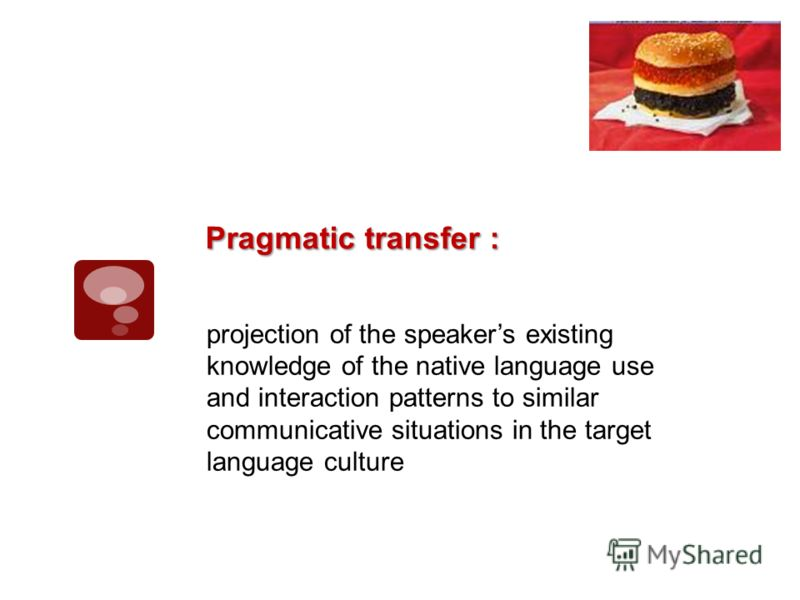 projection of the speakers existing knowledge of the native language use and interaction patterns to similar communicative situations in the target language culture Pragmatic transfer :