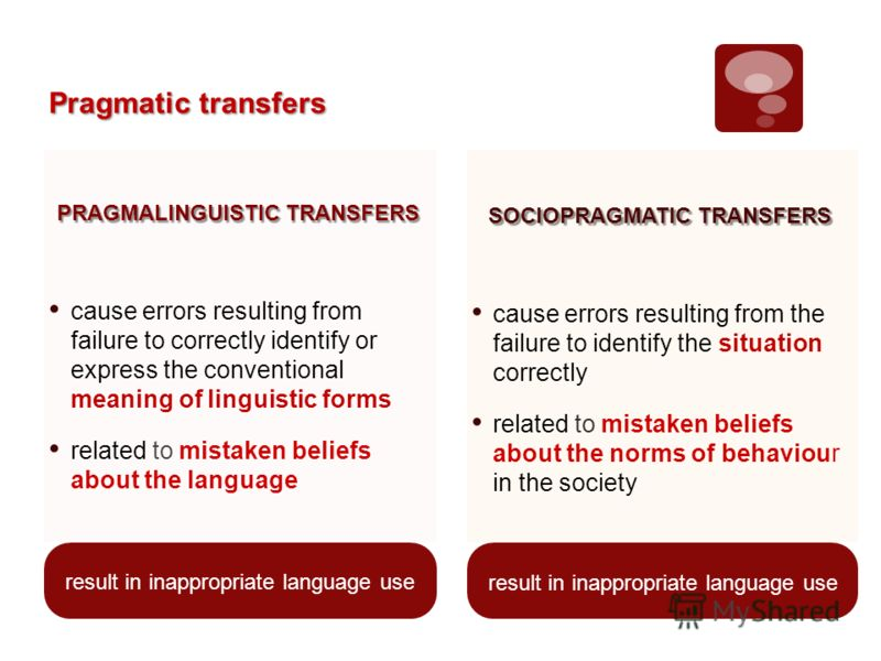 Pragmatic transfers result in inappropriate language use PRAGMALINGUISTIC TRANSFERS cause errors resulting from failure to correctly identify or express the conventional meaning of linguistic forms related to mistaken beliefs about the language SOCIO