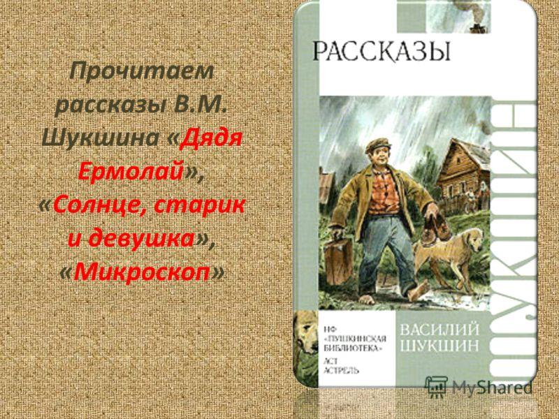 Прочитаем рассказы В.М. Шукшина «Дядя Ермолай», «Солнце, старик и девушка», «Микроскоп»