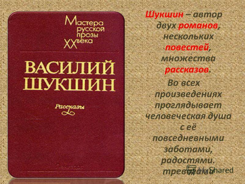Шукшин – автор двух романов, нескольких повестей, множества рассказов. Во всех произведениях проглядывает человеческая душа с её повседневными заботами, радостями. тревогами