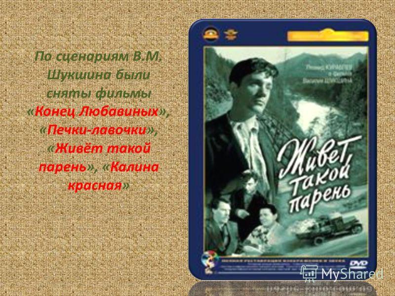 По сценариям В.М. Шукшина были сняты фильмы «Конец Любавиных», «Печки-лавочки», «Живёт такой парень», «Калина красная»