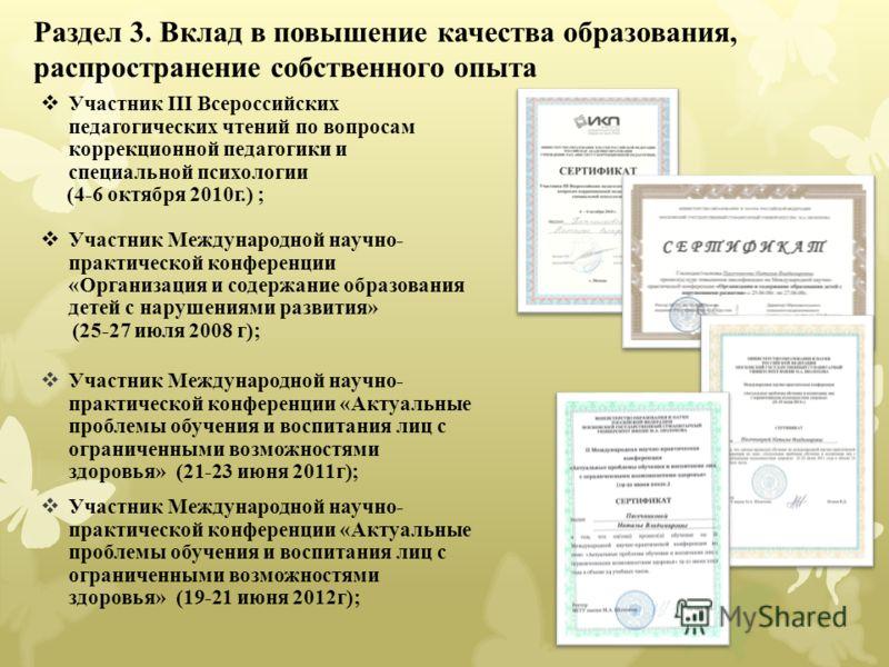 Раздел 3. Вклад в повышение качества образования, распространение собственного опыта Участник III Всероссийских педагогических чтений по вопросам коррекционной педагогики и специальной психологии (4-6 октября 2010г.) ; Участник Международной научно-