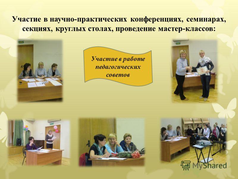 Участие в научно-практических конференциях, семинарах, секциях, круглых столах, проведение мастер-классов: Участие в работе педагогических советов