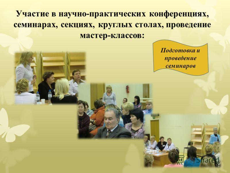 Участие в научно-практических конференциях, семинарах, секциях, круглых столах, проведение мастер-классов: Подготовка и проведение семинаров