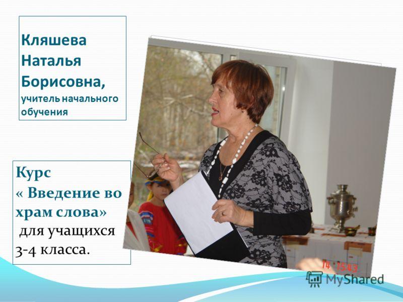 Кляшева Наталья Борисовна, учитель начального обучения Курс « Введение во храм слова» для учащихся 3-4 класса.