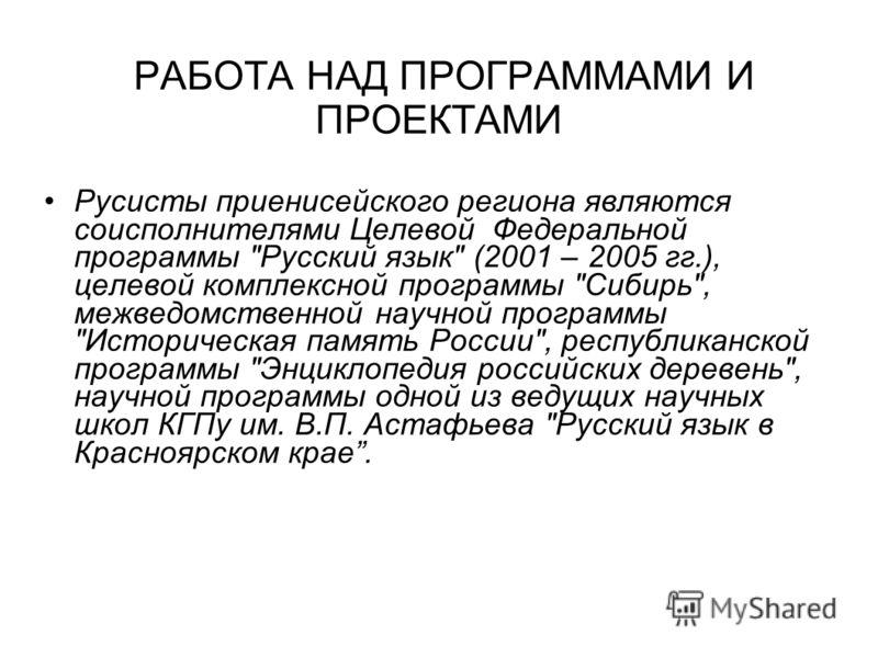 РАБОТА НАД ПРОГРАММАМИ И ПРОЕКТАМИ Русисты приенисейского региона являются соисполнителями Целевой Федеральной программы