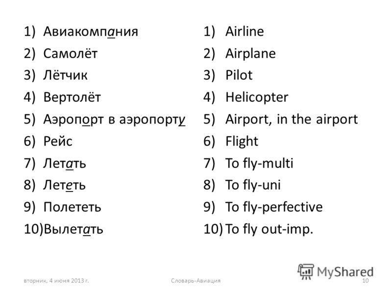 1)Авиакомпания 2)Самолёт 3)Лётчик 4)Вертолёт 5)Аэропорт в аэропорту 6)Рейс 7)Летать 8)Лететь 9)Полететь 10)Вылетать 1)Airline 2)Airplane 3)Pilot 4)Helicopter 5)Airport, in the airport 6)Flight 7)To fly-multi 8)To fly-uni 9)To fly-perfective 10)To fly