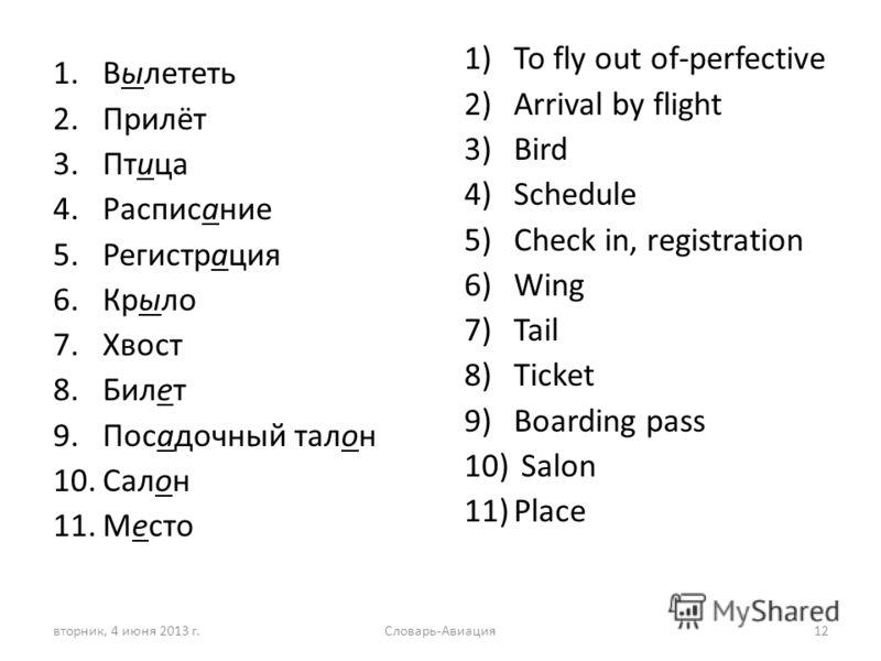 1.Вылететь 2.Прилёт 3.Птица 4.Расписание 5.Регистрация 6.Крыло 7.Хвост 8.Билет 9.Посадочный талон 10.Салон 11.Место 1)To fly out of-perfective 2)Arrival by flight 3)Bird 4)Schedule 5)Check in, registration 6)Wing 7)Tail 8)Ticket 9)Boarding pass 10) S