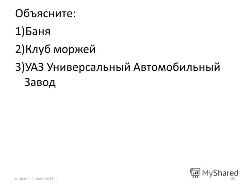 Объясните: 1)Баня 2)Клуб моржей 3)УАЗ Универсальный Автомобильный Завод вторник, 4 июня 2013 г.20