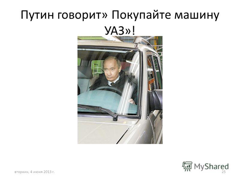 Путин говорит» Покупайте машину УАЗ»! вторник, 4 июня 2013 г.25