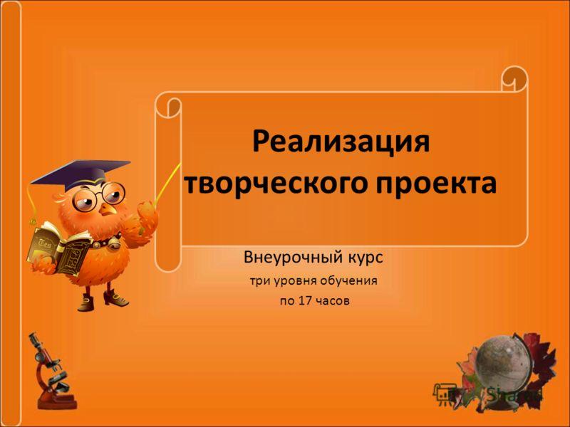 Реализация творческого проекта Внеурочный курс три уровня обучения по 17 часов