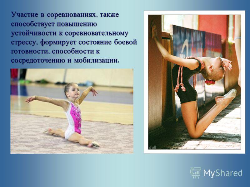 Участие в соревнованиях, также способствует повышению устойчивости к соревновательному стрессу, формирует состояние боевой готовности, способности к сосредоточению и мобилизации.