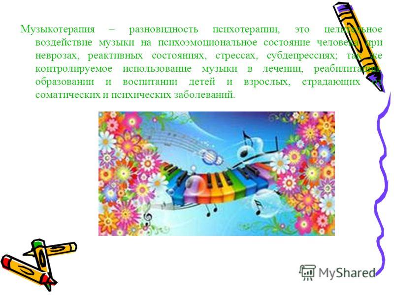 Музыкотерапия – разновидность психотерапии, это целительное воздействие музыки на психоэмоциональное состояние человека при неврозах, реактивных состояниях, стрессах, субдепрессиях; так же контролируемое использование музыки в лечении, реабилитации,