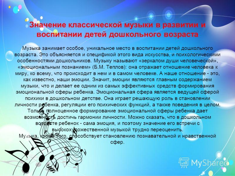 Значение классической музыки в развитии и воспитании детей дошкольного возраста Музыка занимает особое, уникальное место в воспитании детей дошкольного возраста. Это объясняется и спецификой этого вида искусства, и психологическими особенностями дошк