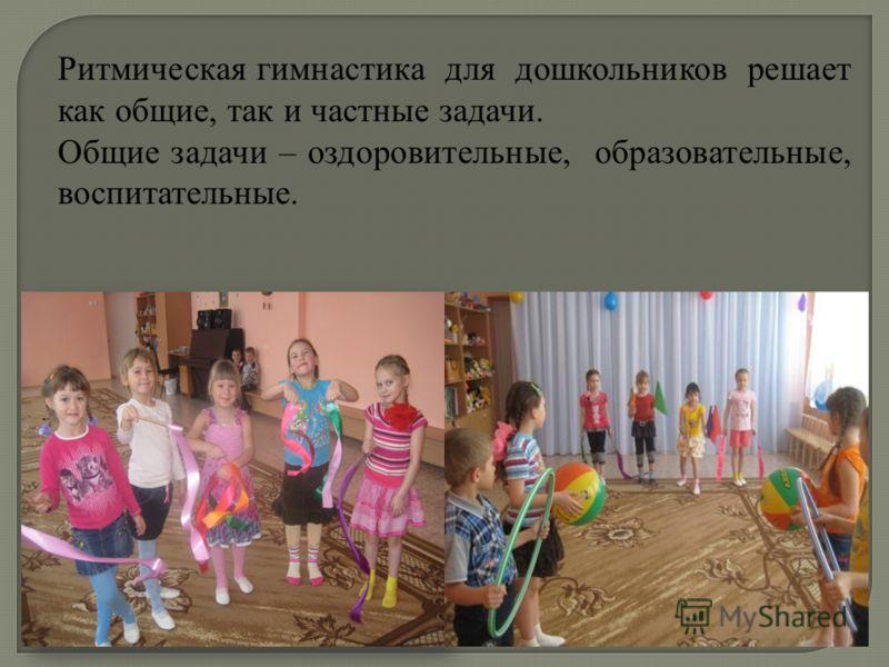 Ритмическая гимнастика для дошкольников решает как общие, так и частные задачи. Общие задачи – оздоровительные, образовательные, воспитательные.