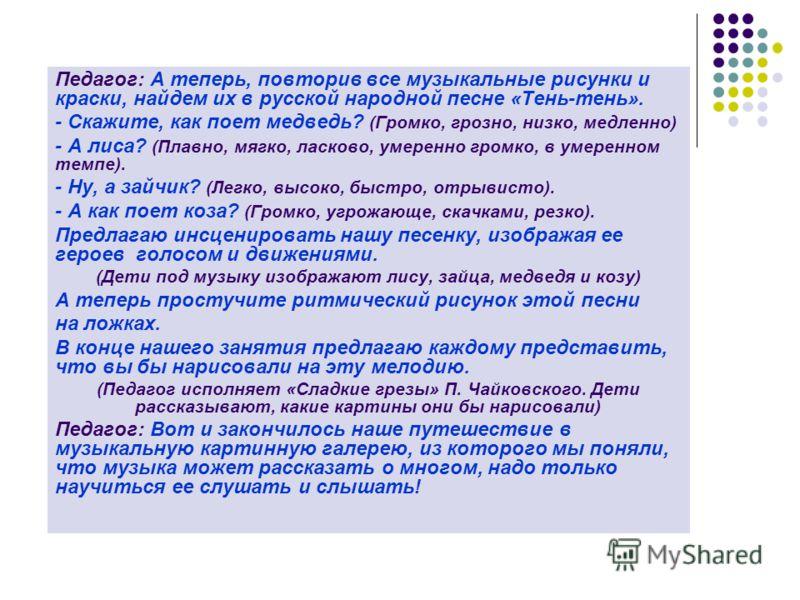 Педагог: А теперь, повторив все музыкальные рисунки и краски, найдем их в русской народной песне «Тень-тень». - Скажите, как поет медведь? (Громко, грозно, низко, медленно) - А лиса? (Плавно, мягко, ласково, умеренно громко, в умеренном темпе). - Ну,