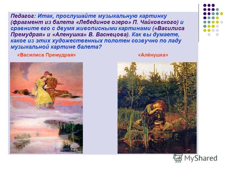 Педагог: Итак, прослушайте музыкальную картинку (фрагмент из балета «Лебединое озеро» П. Чайковского) и сравните его с двумя живописными картинами («Василиса Премудрая» и «Аленушка» В. Васнецова). Как вы думаете, какое из этих художественных полотен