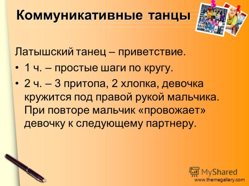 www.themegallery.com Коммуникативные танцы Латышский танец – приветствие. 1 ч. – простые шаги по кругу. 2 ч. – 3 притопа, 2 хлопка, девочка кружится под правой рукой мальчика. При повторе мальчик «провожает» девочку к следующему партнеру.