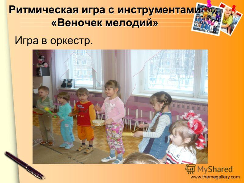 www.themegallery.com Ритмическая игра с инструментами «Веночек мелодий» Игра в оркестр.