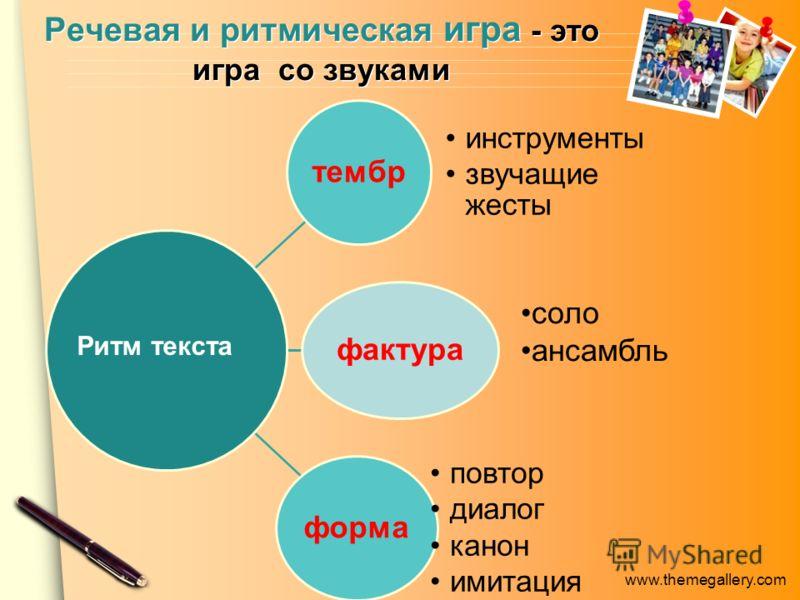 www.themegallery.com Речевая и ритмическая игра - это игра со звуками тембр инструменты звучащие жесты фактура форма повтор диалог канон имитация соло ансамбль Ритм текста
