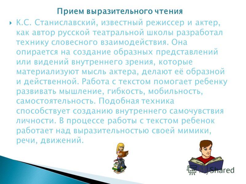 Прием выразительного чтения К.С. Станиславский, известный режиссер и актер, как автор русской театральной школы разработал технику словесного взаимодействия. Она опирается на создание образных представлений или видений внутреннего зрения, которые мат