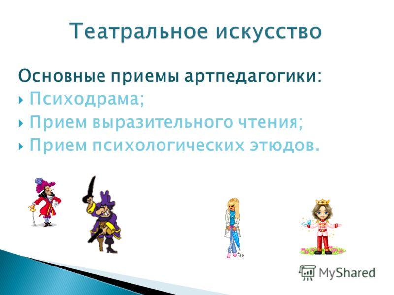 Основные приемы артпедагогики: Психодрама; Прием выразительного чтения; Прием психологических этюдов.