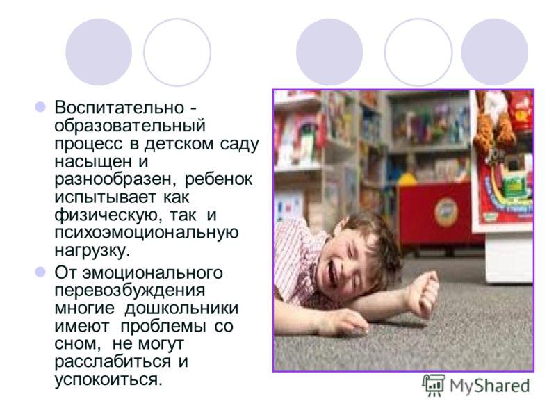 Воспитательно - образовательный процесс в детском саду насыщен и разнообразен, ребенок испытывает как физическую, так и психоэмоциональную нагрузку. От эмоционального перевозбуждения многие дошкольники имеют проблемы со сном, не могут расслабиться и