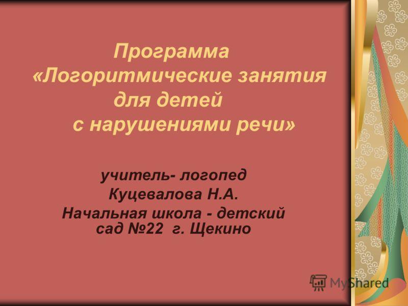 Программа «Логоритмические занятия для детей с нарушениями речи» учитель- логопед Куцевалова Н.А. Начальная школа - детский сад 22 г. Щекино