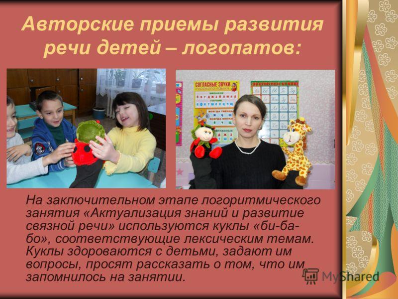Авторские приемы развития речи детей – логопатов: На заключительном этапе логоритмического занятия «Актуализация знаний и развитие связной речи» используются куклы «би-ба- бо», соответствующие лексическим темам. Куклы здороваются с детьми, задают им