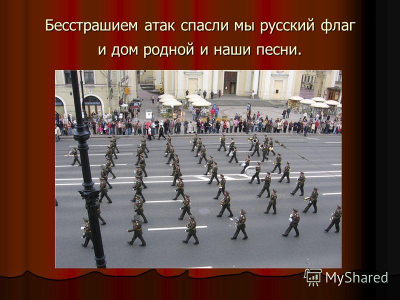 Бесстрашием атак спасли мы русский флаг и дом родной и наши песни.