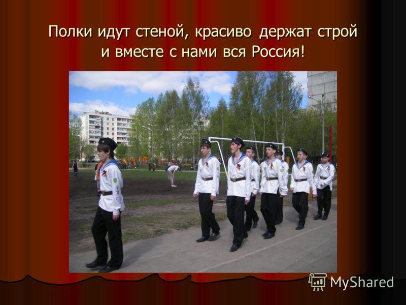 Полки идут стеной, красиво держат строй и вместе с нами вся Россия!