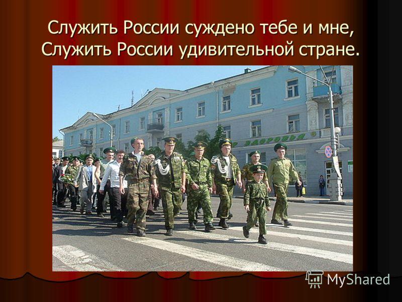 Служить России суждено тебе и мне, Служить России удивительной стране.