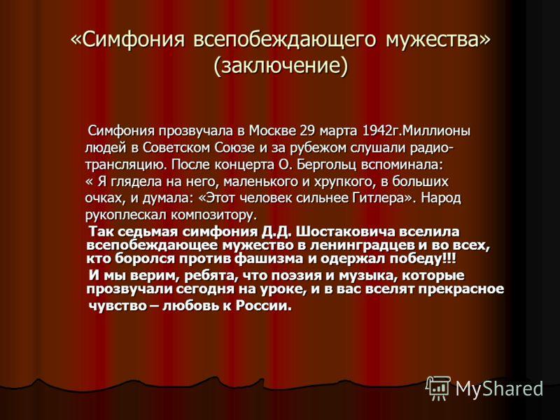 «Симфония всепобеждающего мужества» (заключение) Симфония прозвучала в Москве 29 марта 1942г.Миллионы Симфония прозвучала в Москве 29 марта 1942г.Миллионы людей в Советском Союзе и за рубежом слушали радио- людей в Советском Союзе и за рубежом слушал