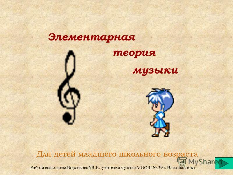 Элементарная теория музыки Для детей младшего школьного возраста Работа выполнена Воронковой В.Е., учителем музыки МОСШ 59 г. Владивостока