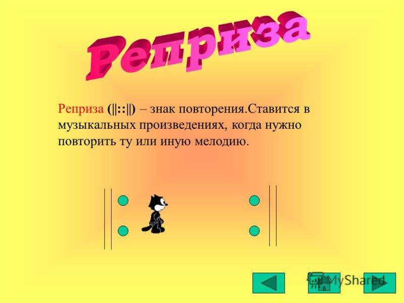 Реприза (||::||) – знак повторения.Ставится в музыкальных произведениях, когда нужно повторить ту или иную мелодию.