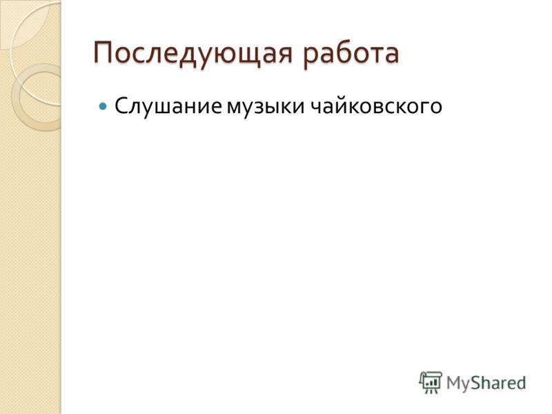 Последующая работа Слушание музыки чайковского