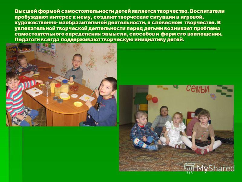 Высшей формой самостоятельности детей является творчество. Воспитатели пробуждают интерес к нему, создают творческие ситуации в игровой, художественно- изобразительной деятельности, в словесном творчестве. В увлекательной творческой деятельности пере