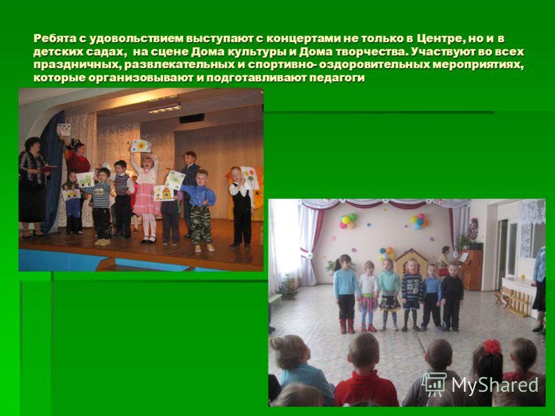 Ребята с удовольствием выступают с концертами не только в Центре, но и в детских садах, на сцене Дома культуры и Дома творчества. Участвуют во всех праздничных, развлекательных и спортивно- оздоровительных мероприятиях, которые организовывают и подго