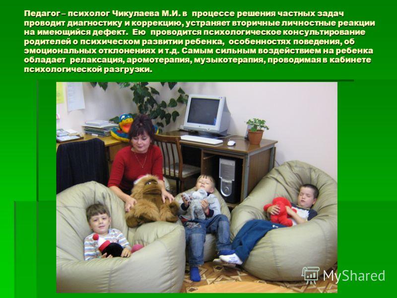 Педагог – психолог Чикулаева М.И. в процессе решения частных задач проводит диагностику и коррекцию, устраняет вторичные личностные реакции на имеющийся дефект. Ею проводится психологическое консультирование родителей о психическом развитии ребенка,