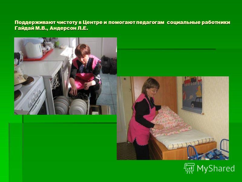 Поддерживают чистоту в Центре и помогают педагогам социальные работники Гайдай М.В., Андерсон Л.Е.