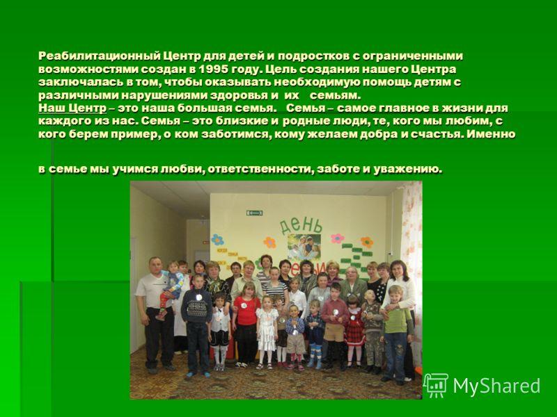 Реабилитационный Центр для детей и подростков с ограниченными возможностями создан в 1995 году. Цель создания нашего Центра заключалась в том, чтобы оказывать необходимую помощь детям с различными нарушениями здоровья и их семьям. Наш Центр – это наш