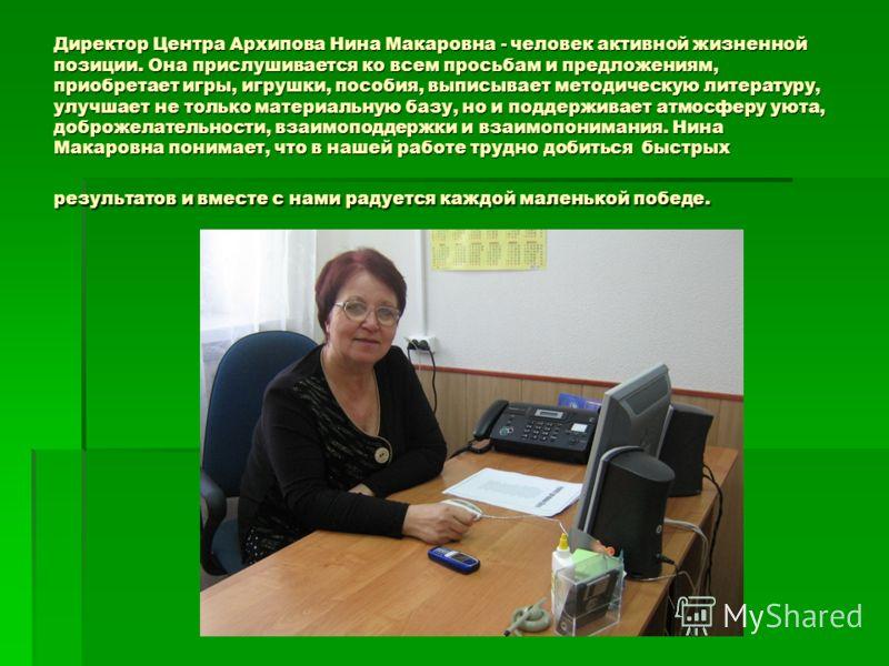 Директор Центра Архипова Нина Макаровна - человек активной жизненной позиции. Она прислушивается ко всем просьбам и предложениям, приобретает игры, игрушки, пособия, выписывает методическую литературу, улучшает не только материальную базу, но и подде