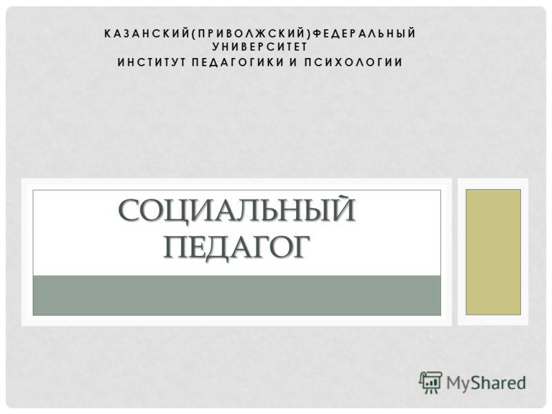 КАЗАНСКИЙ(ПРИВОЛЖСКИЙ)ФЕДЕРАЛЬНЫЙ УНИВЕРСИТЕТ ИНСТИТУТ ПЕДАГОГИКИ И ПСИХОЛОГИИ СОЦИАЛЬНЫЙ ПЕДАГОГ